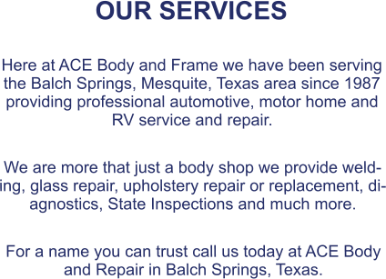 OUR SERVICES  Here at ACE Body and Frame we have been serving the Balch Springs, Mesquite, Texas area since 1987 providing professional automotive, motor home and RV service and repair.  We are more that just a body shop we provide welding, glass repair, upholstery repair or replacement, diagnostics, State Inspections and much more.  For a name you can trust call us today at ACE Body and Repair in Balch Springs, Texas.